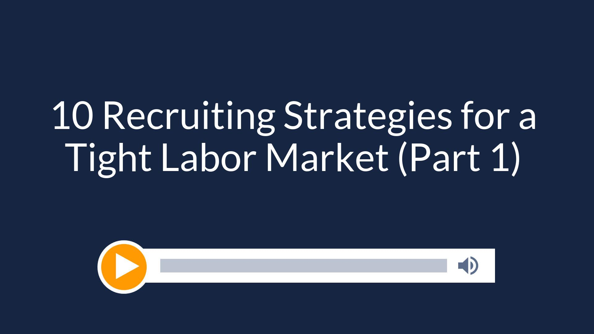 10 Recruiting Strategies for a Tight Labor Market (Part 1)